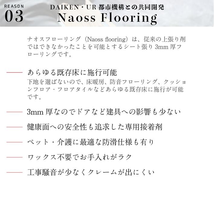 DAIKEN・UR都市機構との共同開発。Naoss Flooring。ナオスフローリング(Naoss flooring)は、従来の上張り剤ではできなかったことを可能とするシート張り3mm厚フローリングです。あらゆる既存床に施行可能。下地を選ばないので、畳、床暖房、防音フローリング、クッションフロア・フロアタイルなどあらゆる既存床に施行が可能です。3mm厚なのでドアなど建具への影響も少ない。健康面への安全性も追求した専用接着剤。ペット・介護に最適な防滑仕様も有り。ワックス不要でお手入れがラク。工事騒音が少なくクレームが出にくい。