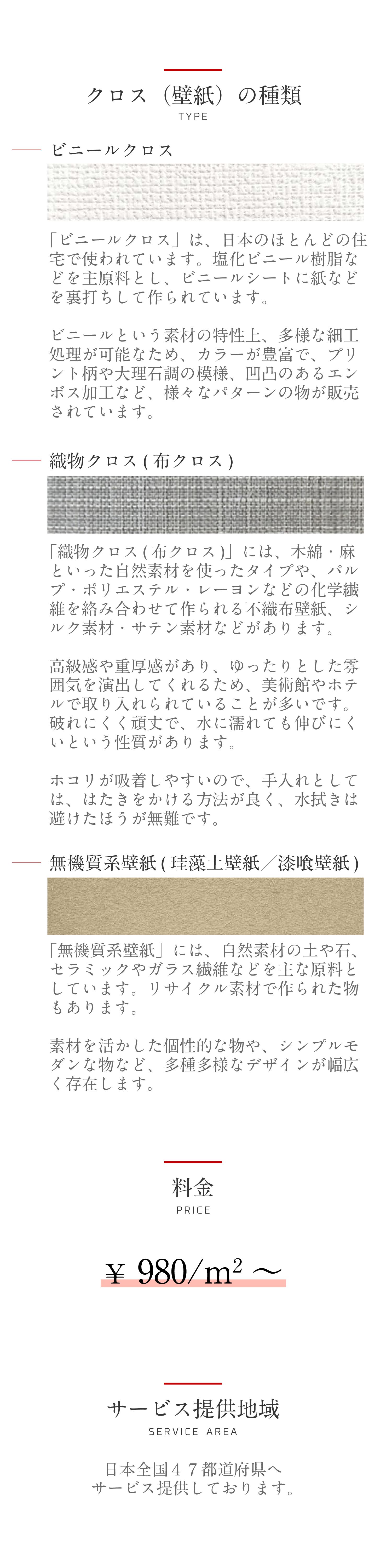 クロス(壁紙)の種類。ビニールクロス。「ビニールクロス」は、日本のほとんどの住宅で使われています。塩化ビニール樹脂などを主原料とし、ビニールシートに紙などを裏打ちして作られています。ビニールという素材の特性上、多様な細工処理が可能なため、カラーが豊富で、プリント柄や大理石調の模様、凹凸のあるエンボス加工など、様々なパターンの物が販売されています。織物クロス(布クロス)。「織物クロス(布クロス)」には、木綿・麻といった自然素材を使ったタイプや、パルプ・ポリエステル・レーヨンなどの化学繊維を絡み合わせて作られる不織布壁紙、シルク素材・サテン素材などがあります。高級感や重厚感があり、ゆったりとした雰囲気を演出してくれるため、美術館やホテルで取り入れられていることが多いです。破れにくく頑丈で、水に濡れても伸びにくいという性質があります。ホコリが吸着しやすいので、手入れとしては、はたきをかける方法が良く、水拭きは避けたほうが無難です。無機質系壁紙(珪藻土壁紙/漆喰壁紙)。「無機質系壁紙」には、自然素材の土や石、セラミックやガラス繊維などを主な原料としています。リサイクル素材で作られた物もあります。素材を活かした個性的な物や、シンプルモダンな物など、多種多様なデザインが幅広く存在します。料金。980/平米~。※人件費・工賃・廃材廃棄代すべて含む。サービス提供地域。日本全国47都道府県へ サービス提供しております。
